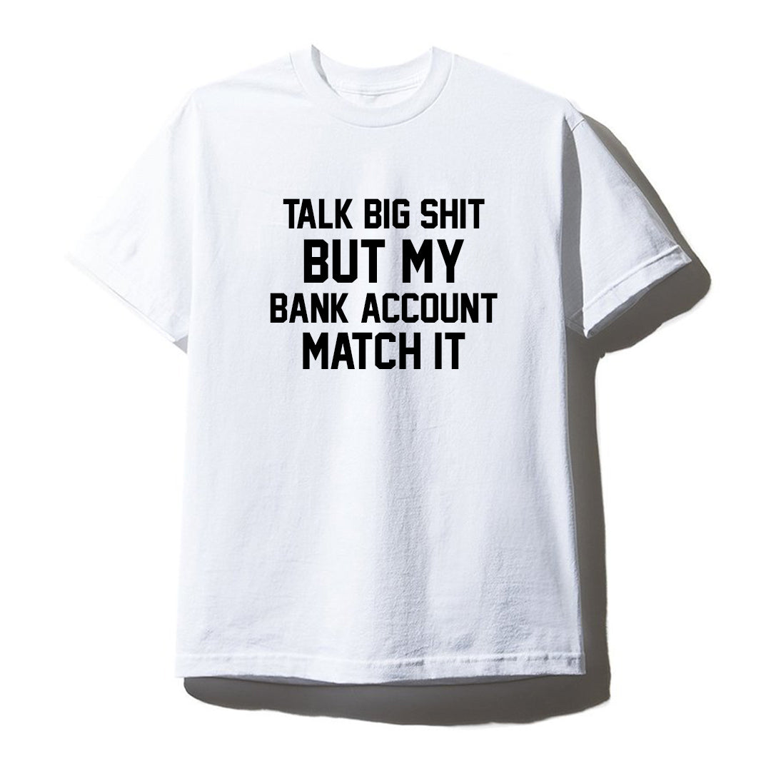 TALK BIG SHIT BUT MY BANK ACCOUNT MATCH IT [UNISEX TEE]
