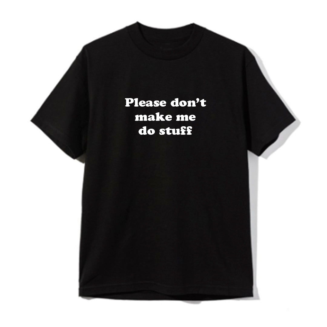PLEASE DON'T MAKE ME DO STUFF  [UNISEX TEE]