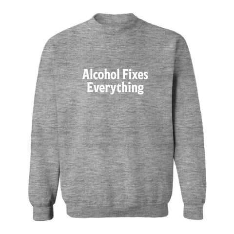ALCOHOL FIXES EVERYTHING [UNISEX CREWNECK SWEATSHIRT]