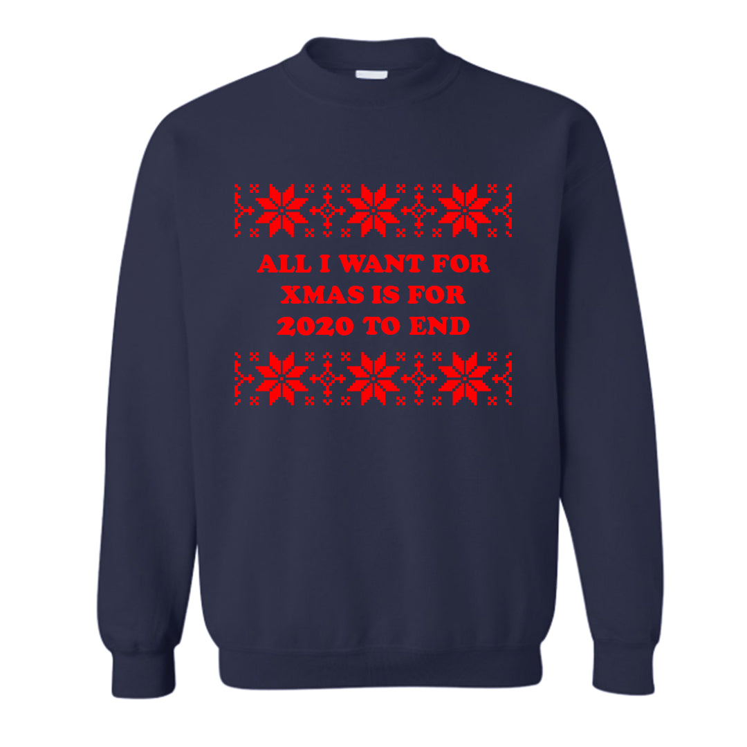 ALL I WANT FOR XMAS IS 2020 TO END [UNISEX CREWNECK SWEATSHIRT]