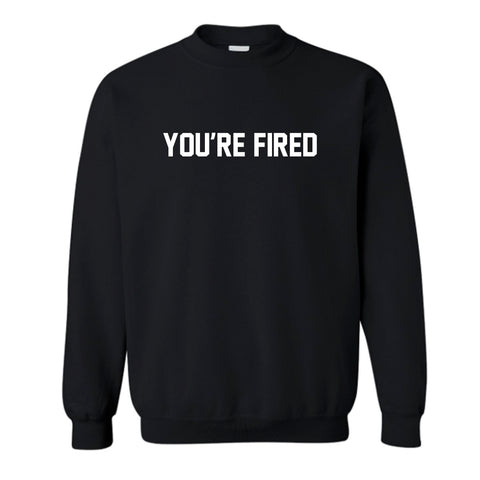 YOU'RE FIRED [UNISEX CREWNECK SWEATSHIRT]