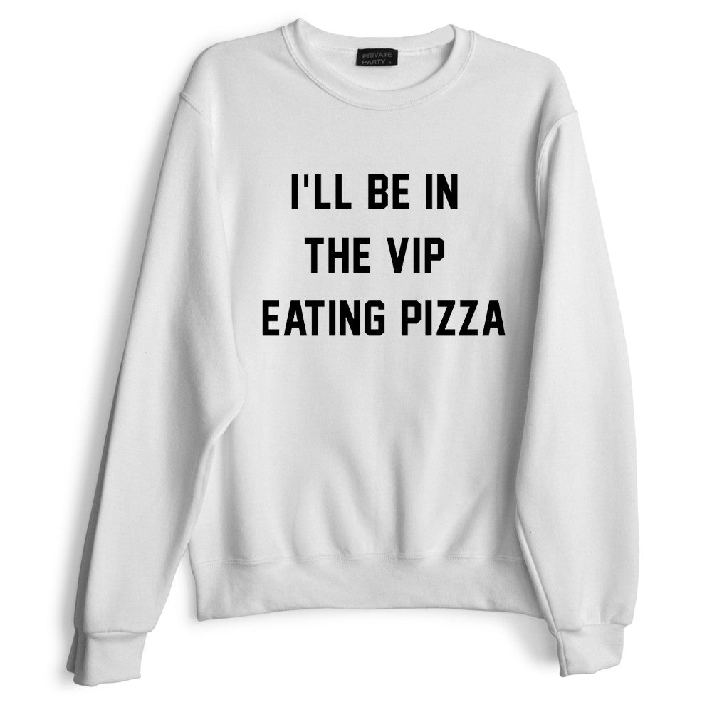 I'LL BE IN THE VIP EATING PIZZA
