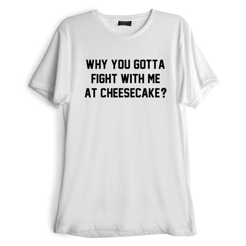 WHY YOU GOTTA FIGHT WITH ME AT CHEESECAKE? [TEE]