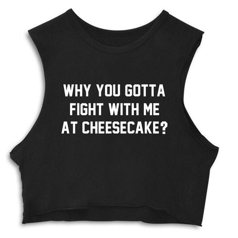 WHY YOU GOTTA FIGHT WITH ME AT CHEESECAKE? [CROP MUSCLE TANK]