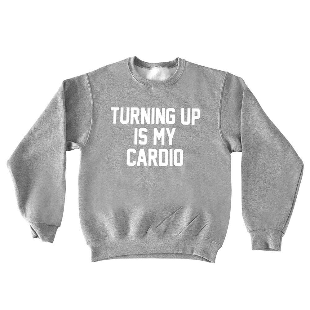 TURNING UP IS MY CARDIO