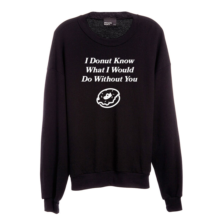 I DONUT KNOW WHAT I WOULD DO WITHOUT YOU [UNISEX CREWNECK SWEATSHIRT]