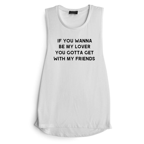 IF YOU WANNA TO BE MY LOVER YOU GOTTA GET WITH MY FRIENDS [MUSCLE TANK]