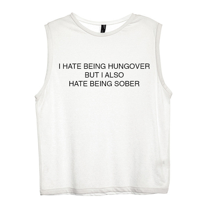 I HATE BEING HUNGOVER BUT I ALSO HATE BEING SOBER [WOMEN'S MUSCLE TANK]