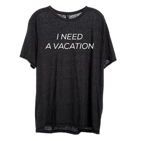 I NEED A VACATION [UNISEX TEE]