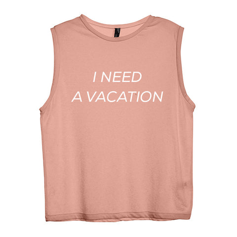 I NEED A VACATION [WOMEN'S MUSCLE TANK]