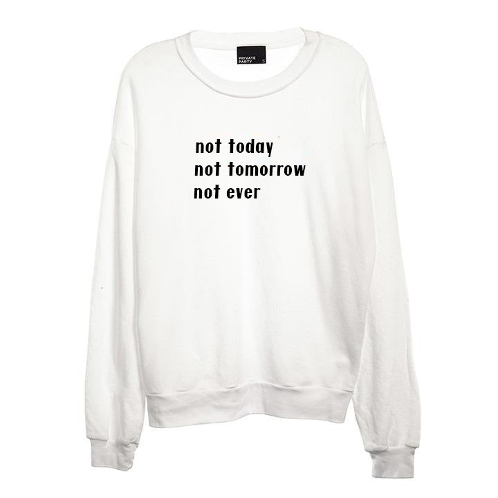 NOT TODAY NOT TOMORROW NOT EVER [UNISEX CREWNECK SWEATSHIRT]