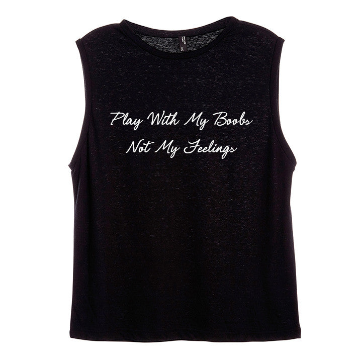 PLAY WITH MY BOOBS NOT MY FEELINGS [WOMEN'S MUSCLE TANK]