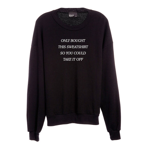 ONLY BOUGHT THIS SWEATSHIRT SO YOU COULD TAKE IT OFF [UNISEX CREWNECK SWEATSHIRT]