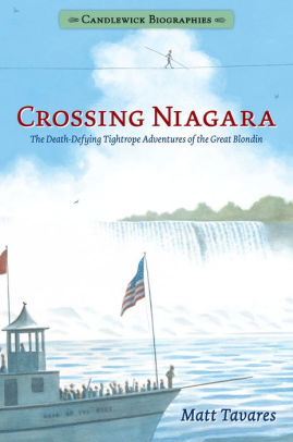 Crossing Niagara: Candlewick Biographies: The Death-Defying Tightrope Adventures of the Great Blondin