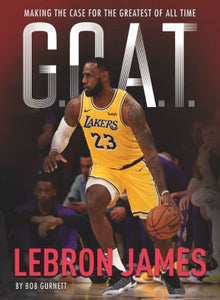 LeBron James: Making the Case for Greatest of All Time (G.O.A.T. Series #1)