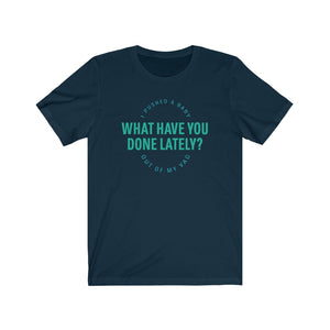 I Pushed a Baby Out of My Vag, What Have You Done Lately? Shirt