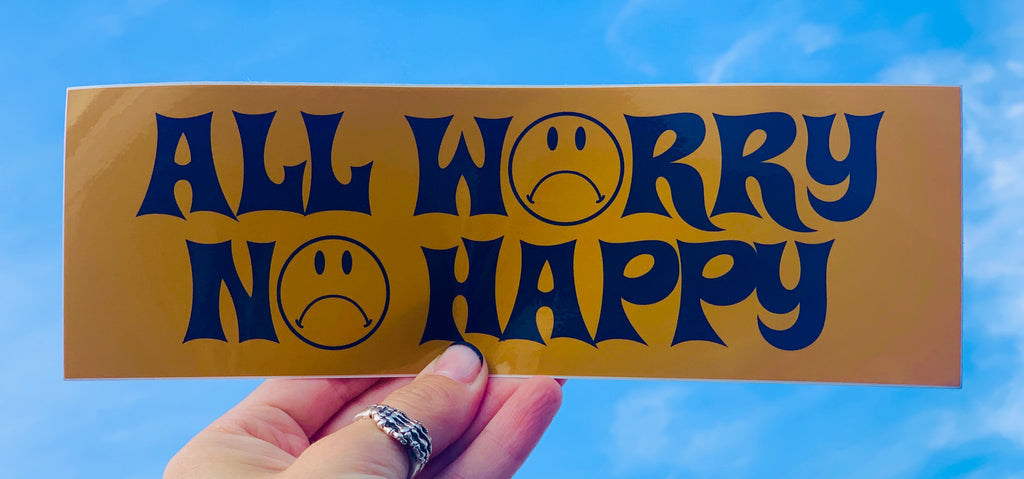 ALL WORRY NO HAPPY bumper sticker