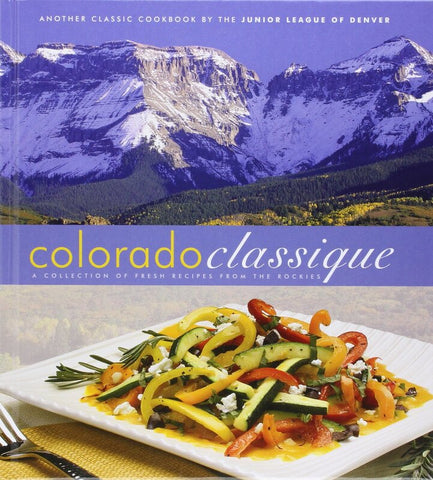 Colorado Classique: A Collection of Fresh Recipes from the Rockies