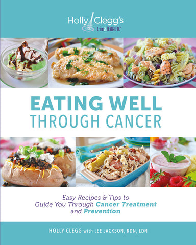 Eating Well Through Cancer: Easy Recipes & Tips to Guide You Through Cancer Treatment and Prevention