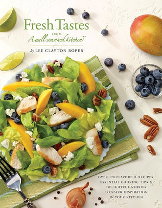 Fresh Tastes from a Well-Seasoned Kitchen: Over 170 Flavorful Recipes, Essential Cooking Tips & Delightful Stories to Spark Inspiration in Your Kitchen