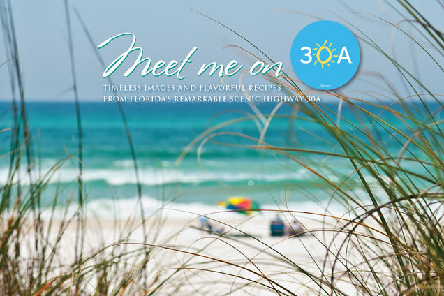 Meet Me on 30A: Timeless Images and Flavorful Recipes from Florida's Remarkable Scenic Highway 30A