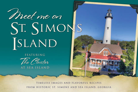 Meet Me on St. Simons: Timeless Images and Flavorful Recipes from Historic St. Simons and Sea Island, Georgia