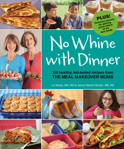 No Whine with Dinner: 150 Healthy, Kid-Tested Recipes from the Meal Makeover Moms