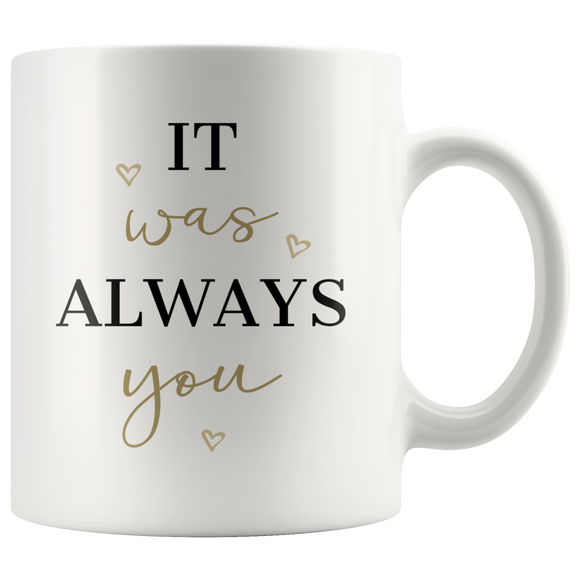Coffee Mug - It Was Always You - White Ceramic Breakfast Mug 11 ounces - Gifts Under 10 - You Can Print