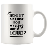 I'm Sorry Did I Just Roll My Eyes Out Loud White Breakfast Mug 11 oz - You Can Print