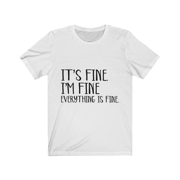 T-shirt. It's Fine, I'm Fine, Everything Is Fine. Unisex Jersey Short Sleeve Tee. Various Colors - You Can Print