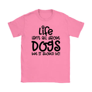 T-Shirt Life Isn't All About Dogs But It Should Be Funny Dog Owner Tee - You Can Print
