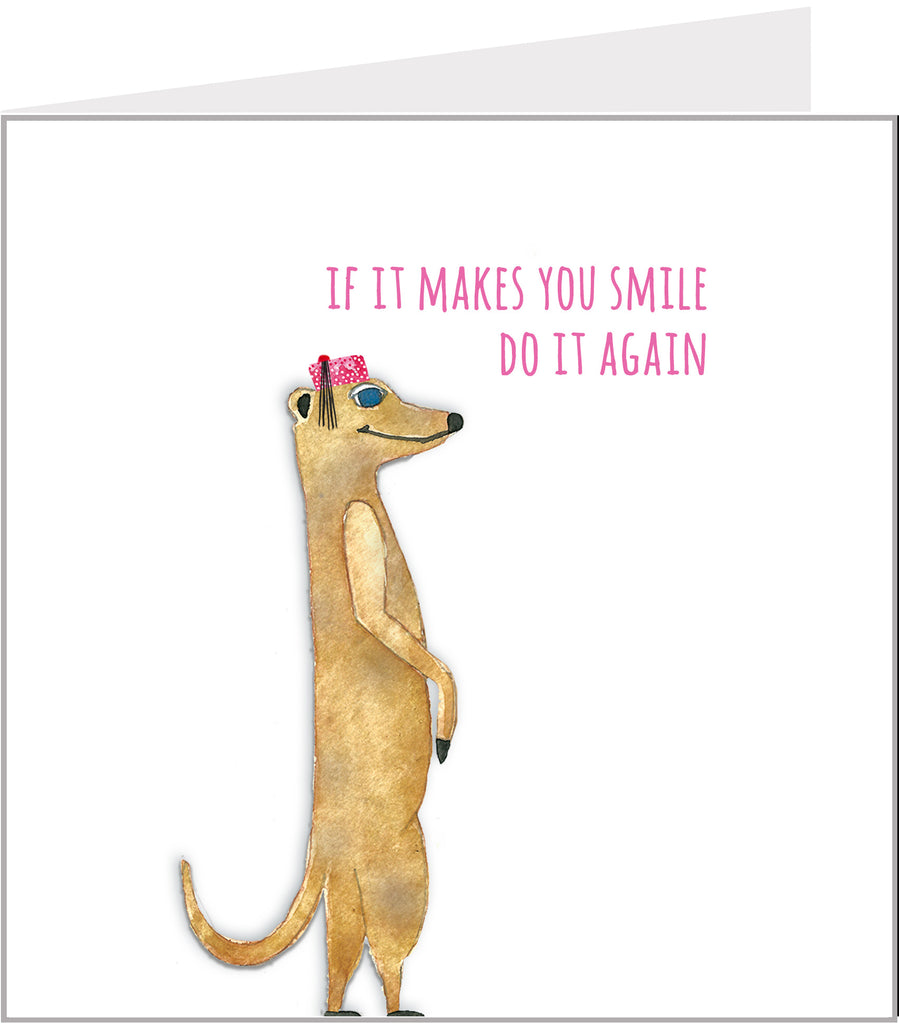Smiling Meerkat Greetings Card, If it makes you smile, do it again
