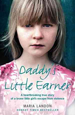 Daddys Little Earner: A Heartbreaking True Story of a Brave Little Girl's Escape From Violence