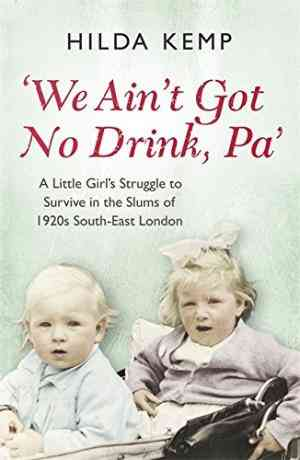 We Aint Got No Drink, Pa: A Little Girls Struggle to Survive in the Slums of 1920s South East London