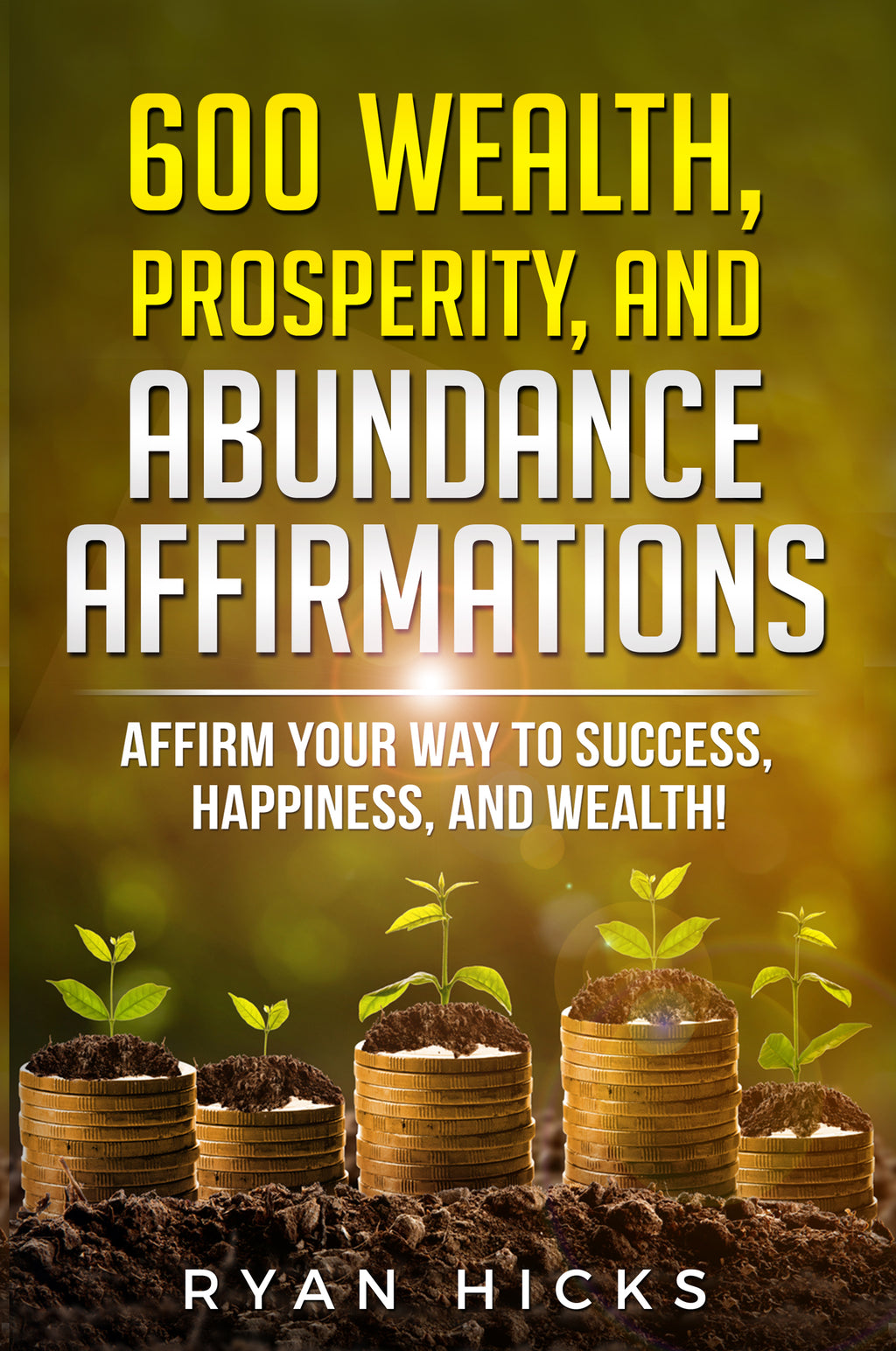 600 Wealth, Prosperity, And Abundance Affirmations: Affirm Your Way To Success, Happiness, And Wealth! By Ryan Hicks
