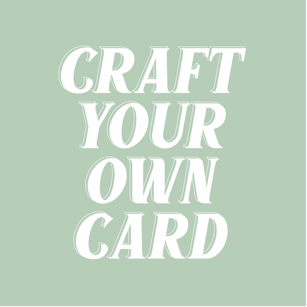 CRAFT YOUR OWN CARD