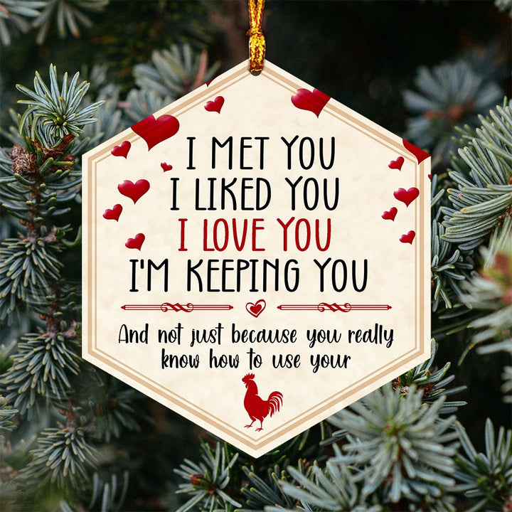 I Met You I liked You I love You I'm Keeping You Not Just Because You Really Know How To Use Your Cocks Ornament