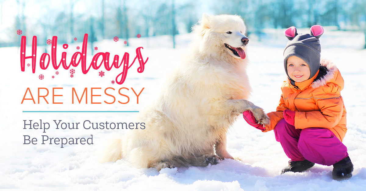 The Holidays Are Messy ... Help Your Customers Be Prepared