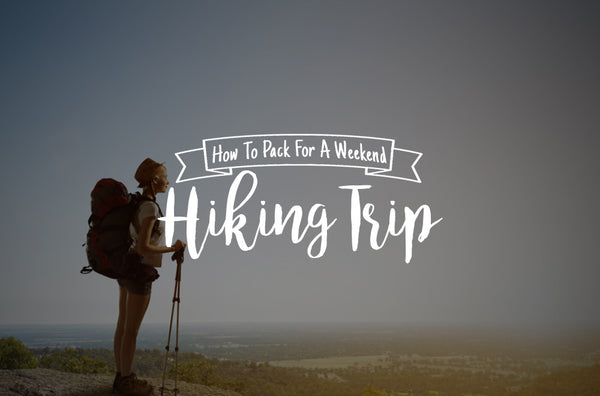 How To Pack For A Weekend Hiking Trip