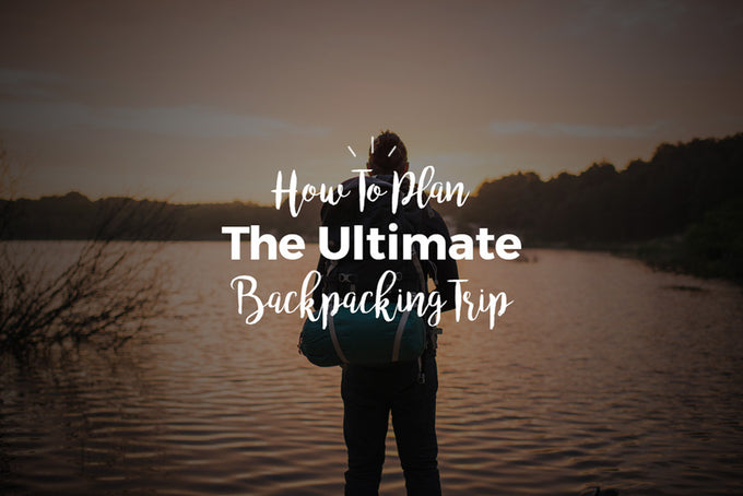 How To Plan The Ultimate Backpacking Trip