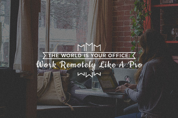 The World Is Your Office: Work Remotely Like A Pro