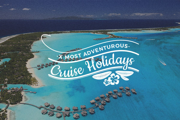 8 Most Adventurous Cruise Holidays