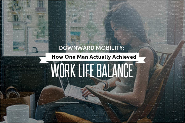 Downward Mobility: How To Actually Achieve Epic Work Life Balance