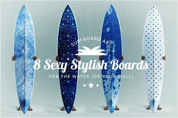 Surfboard Art: 8 Sexy Stylish Surfboards to Get You in the Water (or to put on your wall)