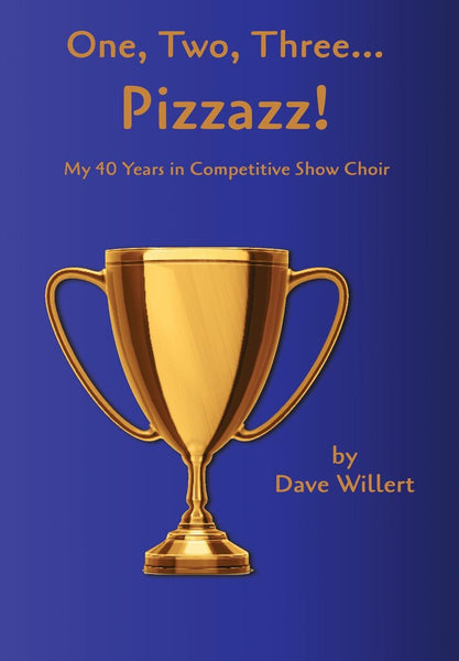 One, Two, Three... Pizzazz! My Forty Years in Competitive Show Choir (1977-2016)