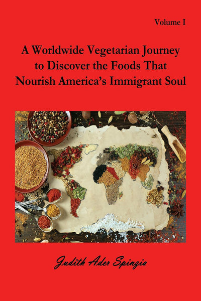 A Worldwide Vegetarian Journey to Discover the Foods That Nourish America's Immigrant Soul, Vol. I