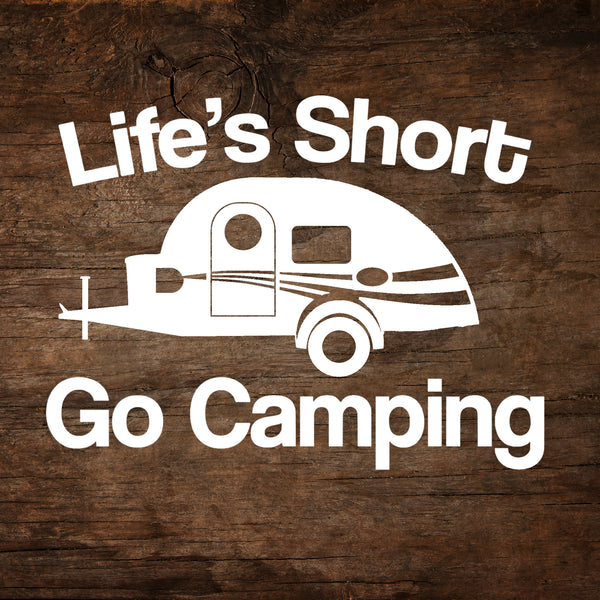 Life's Short, Go Camping - T@G Teardrop Trailer Window Decal