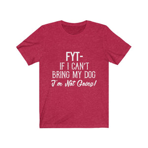 FYT- If I Can't Bring My Dog I'm Not Going T-Shirt (Unisex)