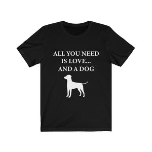 All You Need is Love and a Dog T-Shirt (Unisex)