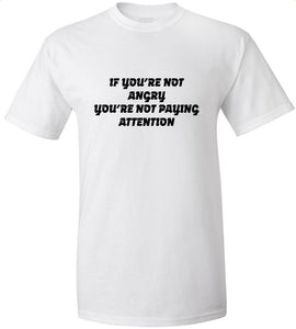 If You're Not Angry You're Not Paying Attention T-Shirt